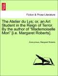 Anonymous;Roberts, Margaret: The Atelier du Lys; or, an Art Student in the Reign of Terror. By the author of Mademoiselle Mori [i.e. Margaret Roberts]. Vol. I