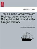 Travels in the Great Western Prairies, the Anahuac and Rocky Mountains, and in the Oregon territory. Vol. I. - Farnham, Thomas Jefferson