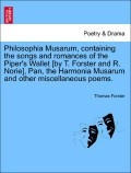 Forster, Thomas: Philosophia Musarum, containing the songs and romances of the Piper´s Wallet [by T. Forster and R. Norie], Pan, the Harmonia Musarum and other miscellaneous poems.