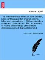 The miscellaneous works of John Dryden, Esq containing all his original poems, tales, and translations ... With notes and observations. Also an account of his life and writings. [The editor's dedication signed: Samuel Derrick.] Volume the Fourth - Dryden, John Derrick, Samuel