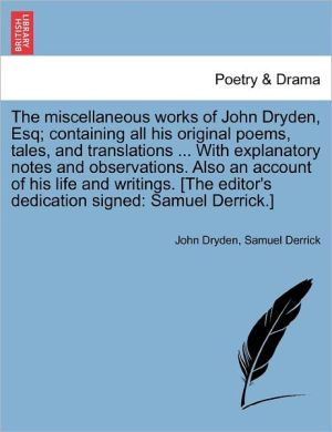 The Miscellaneous Works Of John Dryden, Esq; Containing All His Original Poems, Tales, And Translations. With Explanatory Notes And Observations. Also An Account Of His Life And Writings. [The Editor's Dedication Signed