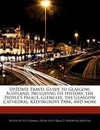Up2date Travel Guide to Glasgow, Scotland, Including Its History, the People's Palace, Glenglee, the Glasgow Cathedral, Kelvingrove Park, and More