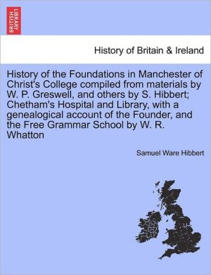 History Of The Foundations In Manchester Of Christ's College Compiled From Materials By W.P. Greswell, And Others By S. Hibbert; Chetham's Hospital And Library, With A Genealogical Account Of The Founder, And The Free Grammar School By W.R. Whatton