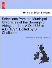 Selections from the Municipal Chronicles of the Borough of Abingdon from A.D. 1555 to A.D. 1897. Edited by B. Challenor. - Anonymous, Bromley Challenor