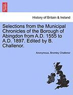 Selections from the Municipal Chronicles of the Borough of Abingdon from A.D. 1555 to A.D. 1897. Edited by B. Challenor.