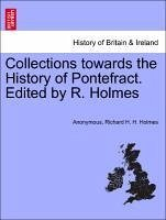 Collections towards the History of Pontefract. Edited by R. Holmes - Anonymous Holmes, Richard H. H.