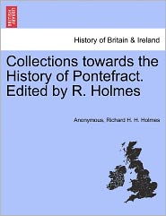 Collections towards the History of Pontefract. Edited by R. Holmes - Anonymous, Richard H.H. Holmes