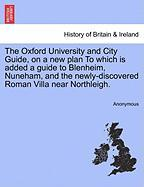 The Oxford University and City Guide, on a New Plan to Which Is Added a Guide to Blenheim, Nuneham, and the Newly-Discovered Roman Villa Near Northlei