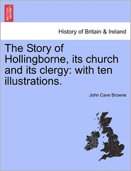The Story Of Hollingborne, Its Church And Its Clergy - John Cave Browne