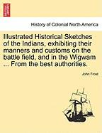 Illustrated Historical Sketches of the Indians, Exhibiting Their Manners and Customs on the Battle Field, and in the Wigwam ... from the Best Authorit