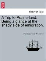 A Trip to Prairie-land. Being a glance at the shady side of emigration. - Rowbotham, Francis Jameson