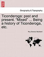 "Ticonderoga: Past and Present. ""Mixed"" ... Being a History of Ticonderoga, Etc."