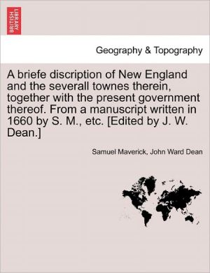A Briefe Discription Of New England And The Severall Townes Therein, Together With The Present Government Thereof. From A Manuscript Written In 1660 By S. M, Etc. [Edited By J.W. Dean.]