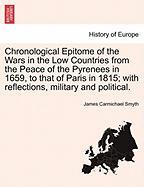Chronological Epitome of the Wars in the Low Countries from the Peace of the Pyrenees in 1659, to That of Paris in 1815; With Reflections, Military an