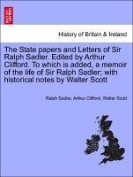 The State papers and Letters of Sir Ralph Sadler. Edited by Arthur Clifford. To which is added, a memoir of the life of Sir Ralph Sadler with historical notes by Walter Scott - Sadler, Ralph Clifford, Arthur Scott, Walter