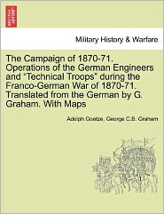 The Campaign Of 1870-71. Operations Of The German Engineers And Technical Troops During The Franco-German War Of 1870-71. Translated From The German By G. Graham. With Maps - Adolph Goetze, George C.B. Graham