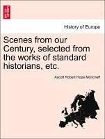Scenes from our Century, selected from the works of standard historians, etc. - Moncrieff, Ascott Robert Hope
