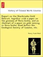 Report on the Sherbrooke Gold District, together with a paper on the gneisses of Nova Scotia, and an Abstract of a paper on gold mining in Nova Scotia. Read before the Geological Society of London, etc. - Hind, Henry Youle