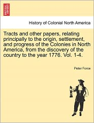 Tracts And Other Papers, Relating Principally To The Origin, Settlement, And Progress Of The Colonies In North America, From The Discovery Of The Country To The Year 1776. Vol. 1-4. - Peter Force