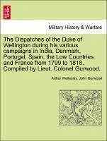 The Dispatches of the Duke of Wellington during his various campaigns in India, Denmark, Portugal, Spain, the Low Countries and France from 1799 to 1818. Compiled by Lieut. Colonel Gurwood. Volume the Eleventh - Wellesley, Arthur Gurwood, John