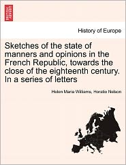 Sketches Of The State Of Manners And Opinions In The French Republic, Towards The Close Of The Eighteenth Century. In A Series Of Letters - Helen Maria Williams, Horatio Nelson Nelson