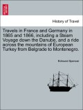 Spencer, Edmund: Travels in France and Germany in 1865 and 1866, including a Steam Voyage down the Danube, and a ride across the mountains of European Turkey from Belgrade to Montenegro. Vol. I.