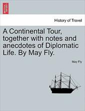 A Continental Tour, Together with Notes and Anecdotes of Diplomatic Life. by May Fly. - Fly, May