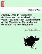 Journey Through Asia Minor, Armenia, and Koordistan in the Years 1813 and 1814. with Remarks on the Marches of Alexander, and Retreat of the Ten Thous