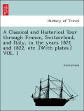 Anonymous: A Classical and Historical Tour through France, Switzerland, and Italy, in the years 1821 and 1822, etc. [With plates.] VOL. I