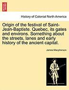 Origin of the Festival of Saint-Jean-Baptiste. Quebec, Its Gates and Environs. Something about the Streets, Lanes and Early History of the Ancient Cap