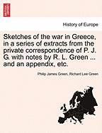 Sketches of the War in Greece, in a Series of Extracts from the Private Correspondence of P. J. G. with Notes by R. L. Green ... and an Appendix, Etc.