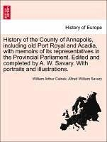 History of the County of Annapolis, including old Port Royal and Acadia, with memoirs of its representatives in the Provincial Parliament. Edited and completed by A. W. Savary. With portraits and illustrations. - Calnek, William Arthur Savary, Alfred William
