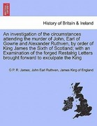 James, G. P. R.;Ruthven, John Earl;King of England, James: An investigation of the circumstances attending the murder of John, Earl of Gowrie and Alexander Ruthven, by order of King James the Sixth of Scotland; with an Examination of the forged
