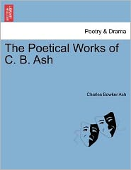 The Poetical Works Of C. B. Ash - Charles Bowker Ash