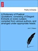 A Dictionary of Poetical Quotations consisting of Elegant Extracts on every subject, compiled from various authors, and arranged under appropriate heads. - Watson, John T.