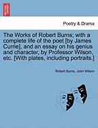 The Works of Robert Burns; with a complete life of the poet [by James Currie], and an essay on his genius and character, by Professor Wilson, etc. [With plates, including portraits.] VOL. I