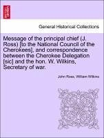 Message of the principal chief (J. Ross) [to the National Council of the Cherokees], and correspondence between the Cherokee Delegation [sic] and the hon. W. Wilkins, Secretary of war. - Ross, John Wilkins, William