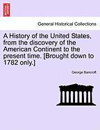 A History of the United States, from the Discovery of the American Continent to the Present Time. [Brought Down to 1782 Only.]