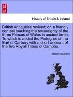 British Antiquities revived or, a friendly contest touching the soveraignty of the three Princes of Wales in ancient times. To which is added the Pedegree of the Earl of Carbery with a short account of the five Royall Tribes of Cambria. - Vaughan, Robert