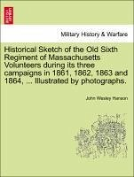 Historical Sketch of the Old Sixth Regiment of Massachusetts Volunteers during its three campaigns in 1861, 1862, 1863 and 1864, ... Illustrated by photographs. - Hanson, John Wesley