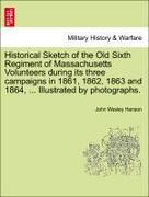 Hanson, John Wesley: Historical Sketch of the Old Sixth Regiment of Massachusetts Volunteers during its three campaigns in 1861, 1862, 1863 and 1864, ... Illustrated by photographs.