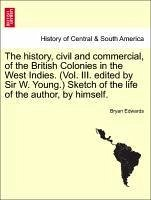 The history, civil and commercial, of the British Colonies in the West Indies. (Vol. III. edited by Sir W. Young.) Sketch of the life of the author, by himself. - Edwards, Bryan