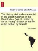 Edwards, Bryan: The history, civil and commercial, of the British Colonies in the West Indies. (Vol. III. edited by Sir W. Young.) Sketch of the life of the author, by himself.