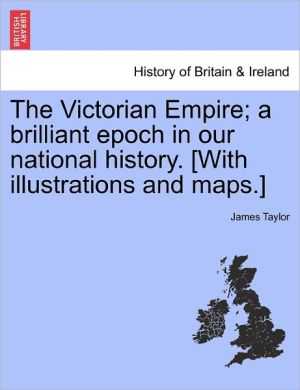 The Victorian Empire; A Brilliant Epoch In Our National History. [With Illustrations And Maps.] - James Taylor