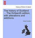 The History of Scotland ... the Thirteenth Edition, with Alterations and Additions. - William Robertson