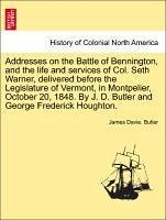 Addresses on the Battle of Bennington, and the life and services of Col. Seth Warner, delivered before the Legislature of Vermont, in Montpelier, October 20, 1848. By J. D. Butler and George Frederick Houghton. - Butler, James Davie.