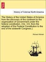 The History of the United States of America from the discovery of the continent to the organization of Government under the federal constitution. (Vol. 3-6, from the adoption of the Federal Constitution to the end of the sixteenth Congress.). Vol. II - Hildreth, Richard