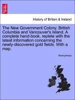 The New Government Colony. British Columbia and Vancouver's Island. A complete hand-book, replete with the latest information concerning the newly-discovered gold fields. With a map. - Anonymous