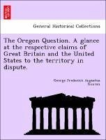 The Oregon Question. A glance at the respective claims of Great Britain and the United States to the territory in dispute. - Ruxton, George Frederick Augustus