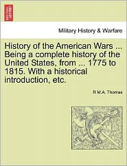 History Of The American Wars ... Being A Complete History Of The United States, From ... 1775 To 1815. With A Historical Introduction, Etc. - R M.A. Thomas